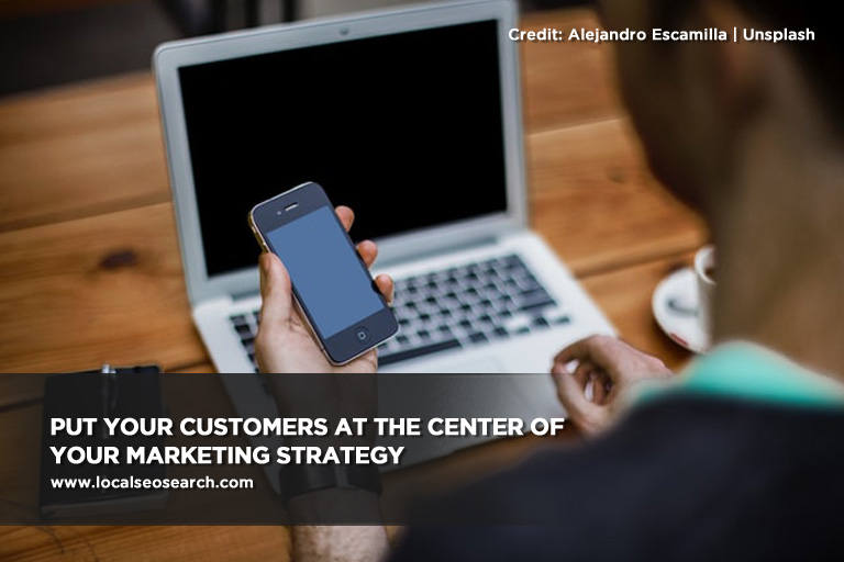 Put your customers at the center of your marketing strategy