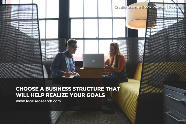 Choose a business structure that will help realize your goals
